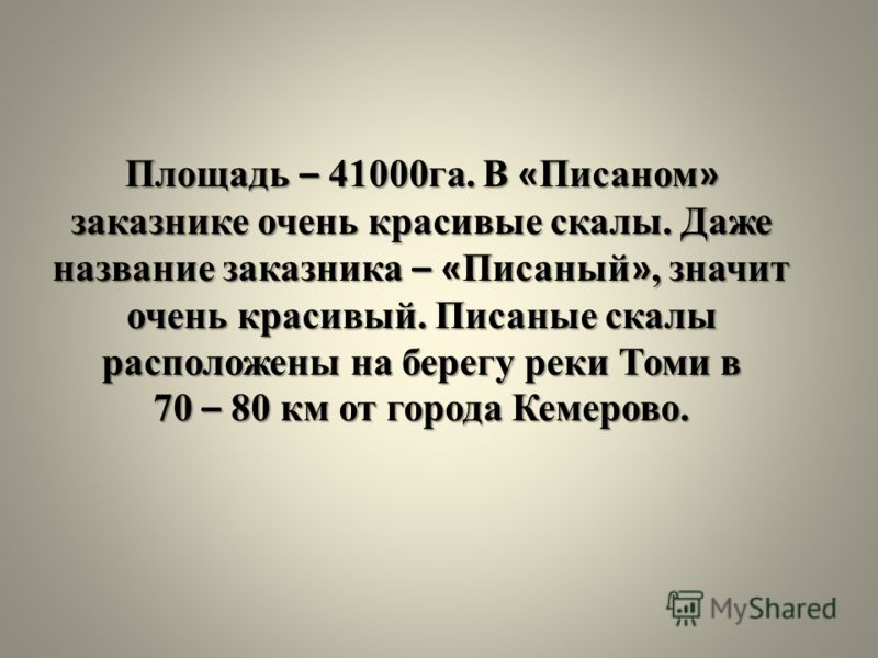 Площадь – 41000га. В « Писаном » заказнике очень красивые скалы. Даже название заказника – « Писаный », значит очень красивый. Писаные скалы расположены на берегу реки Томи в 70 – 80 км от города Кемерово.