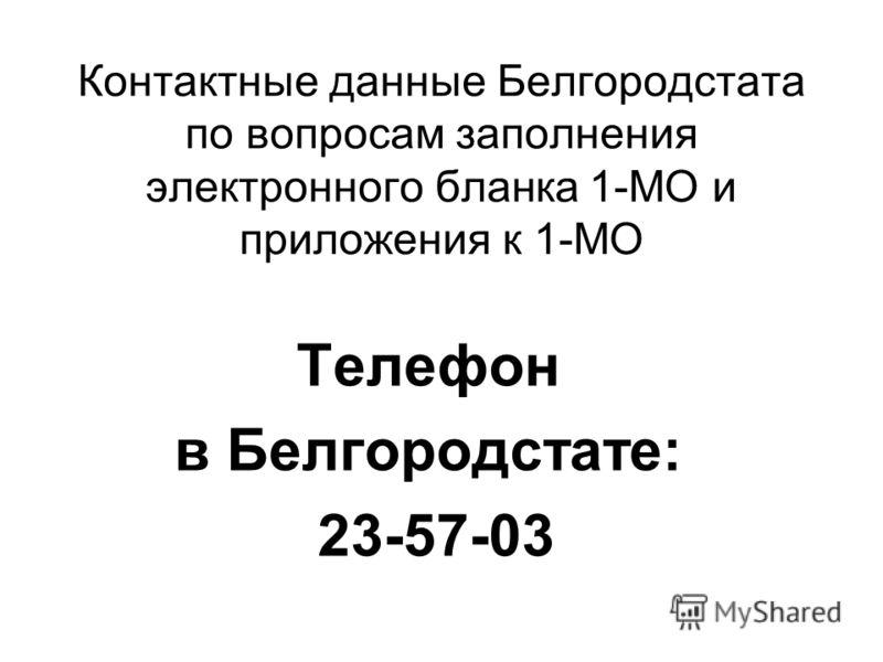 Контактные данные Белгородстата по вопросам заполнения электронного бланка 1-МО и приложения к 1-МО Телефон в Белгородстате: 23-57-03