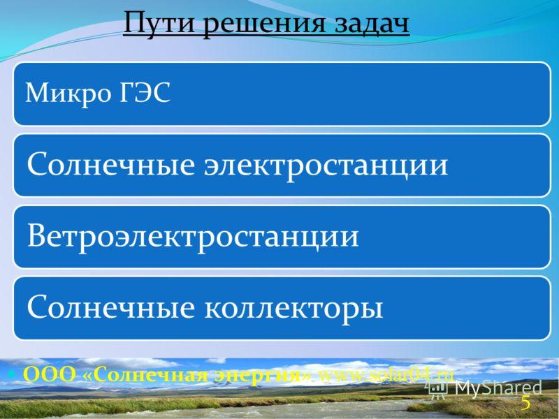 ООО «Солнечная энергия» www.solar04.ru Пути решения задач Микро ГЭС Солнечные электростанцииВетроэлектростанцииСолнечные коллекторы 5