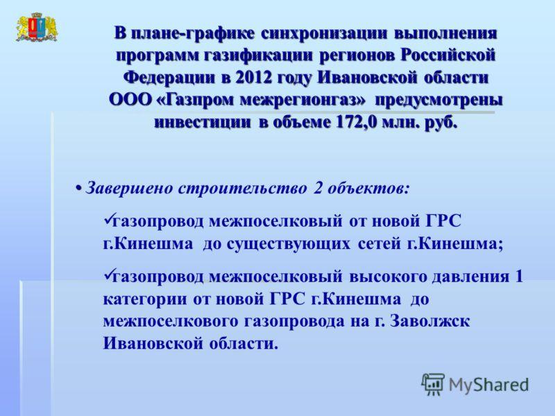 В плане-графике синхронизации выполнения программ газификации регионов Российской Федерации в 2012 году Ивановской области ООО «Газпром межрегионгаз» предусмотрены инвестиции в объеме 172,0 млн. руб. Завершено строительство 2 объектов: газопровод меж