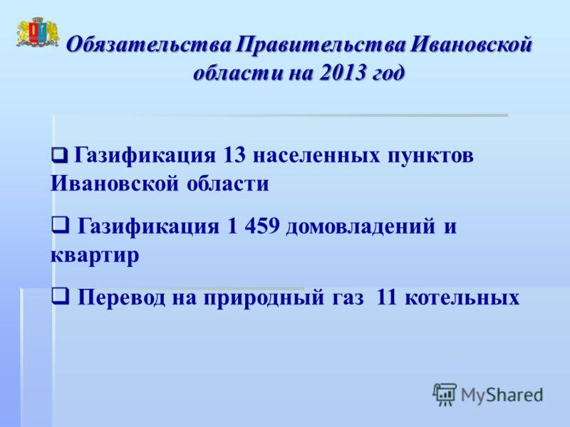 Обязательства Правительства Ивановской области на 2013 год Газификация 13 населенных пунктов Ивановской области Газификация 1 459 домовладений и квартир Перевод на природный газ 11 котельных