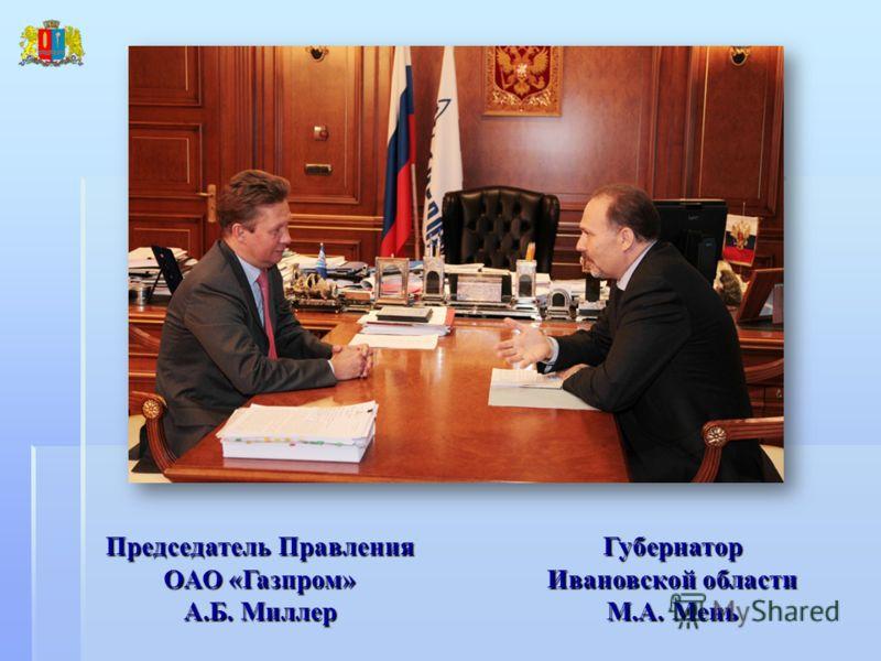 Председатель Правления ОАО «Газпром» А.Б. Миллер Губернатор Ивановской области М.А. Мень
