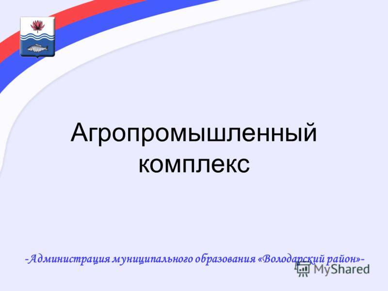 Агропромышленный комплекс -Администрация муниципального образования «Володарский район»-