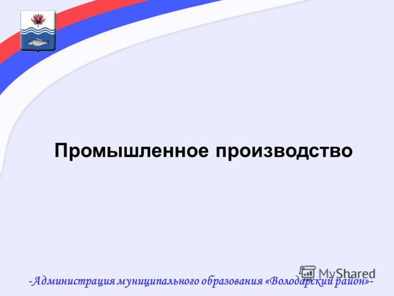 -Администрация муниципального образования «Володарский район»- Промышленное производство