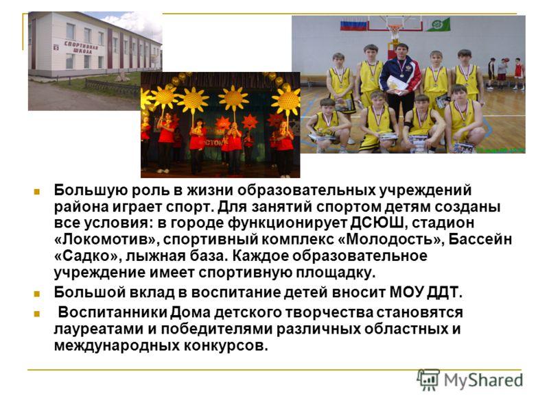 Большую роль в жизни образовательных учреждений района играет спорт. Для занятий спортом детям созданы все условия: в городе функционирует ДСЮШ, стадион «Локомотив», спортивный комплекс «Молодость», Бассейн «Садко», лыжная база. Каждое образовательно
