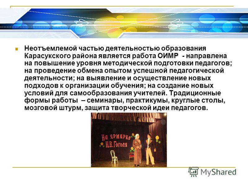 Неотъемлемой частью деятельностью образования Карасукского района является работа ОИМР - направлена на повышение уровня методической подготовки педагогов; на проведение обмена опытом успешной педагогической деятельности; на выявление и осуществление