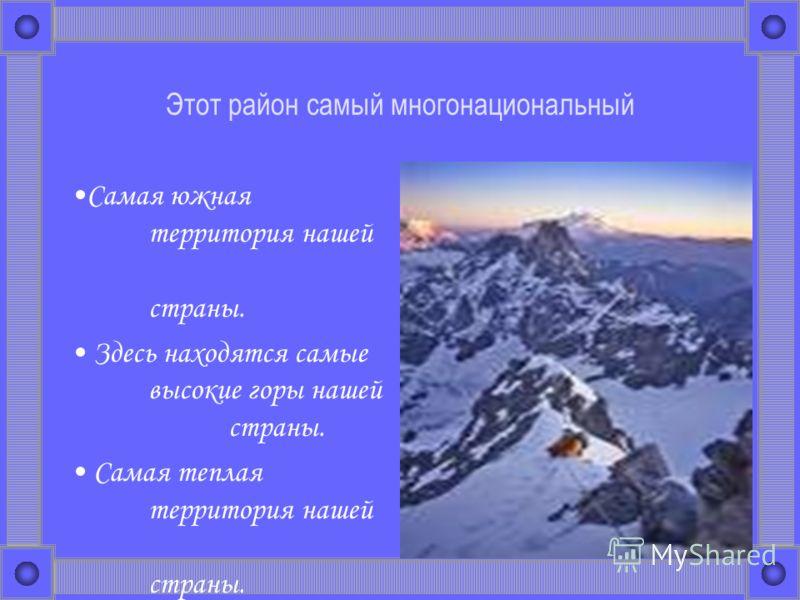 Этот район самый многонациональный Самая южная территория нашей страны. Здесь находятся самые высокие горы нашей страны. Самая теплая территория нашей страны.