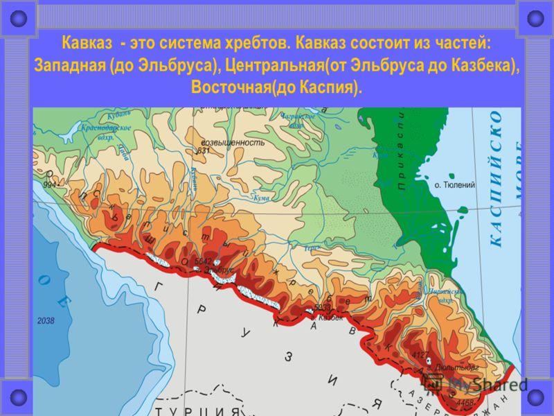 Кавказ - это система хребтов. Кавказ состоит из частей: Западная (до Эльбруса), Центральная(от Эльбруса до Казбека), Восточная(до Каспия).