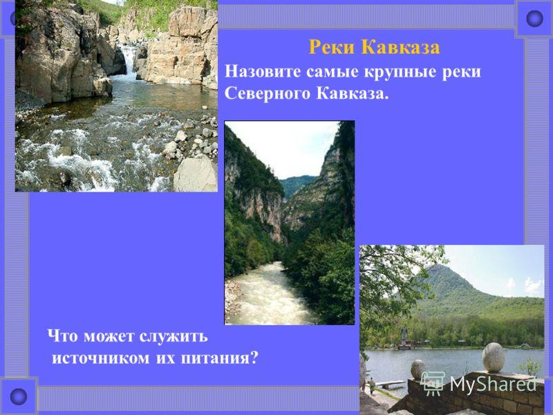 Реки Кавказа Назовите самые крупные реки Северного Кавказа. Что может служить источником их питания?
