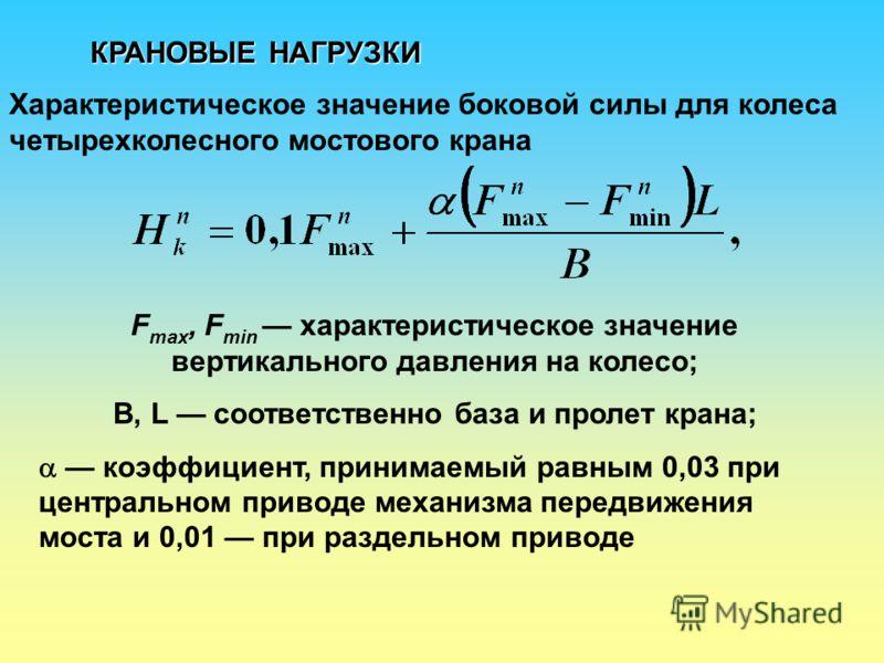 КРАНОВЫЕ НАГРУЗКИ Характеристическое значение боковой силы для колеса четырехколесного мостового крана F max, F min характеристическое значение вертикального давления на колесо; B, L соответственно база и пролет крана; коэффициент, принимаемый равным