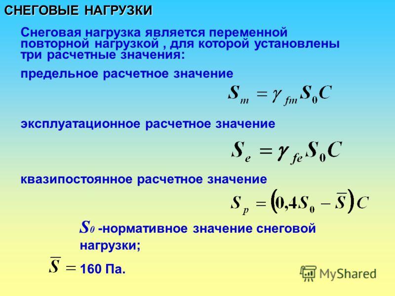 СНЕГОВЫЕ НАГРУЗКИ Снеговая нагрузка является переменной повторной нагрузкой, для которой установлены три расчетные значения: предельное расчетное значение эксплуатационное расчетное значение квазипостоянное расчетное значение S 0 -нормативное значени