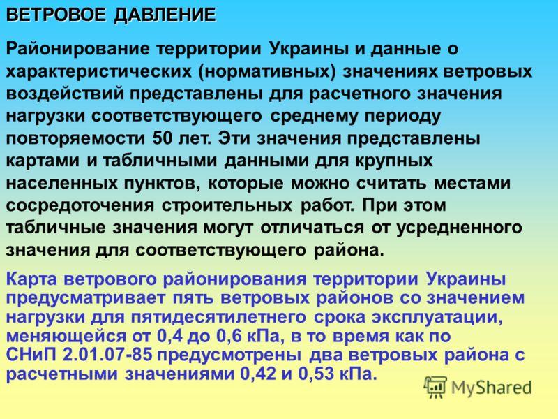 ВЕТРОВОЕ ДАВЛЕНИЕ Районирование территории Украины и данные о характеристических (нормативных) значениях ветровых воздействий представлены для расчетного значения нагрузки соответствующего среднему периоду повторяемости 50 лет. Эти значения представл