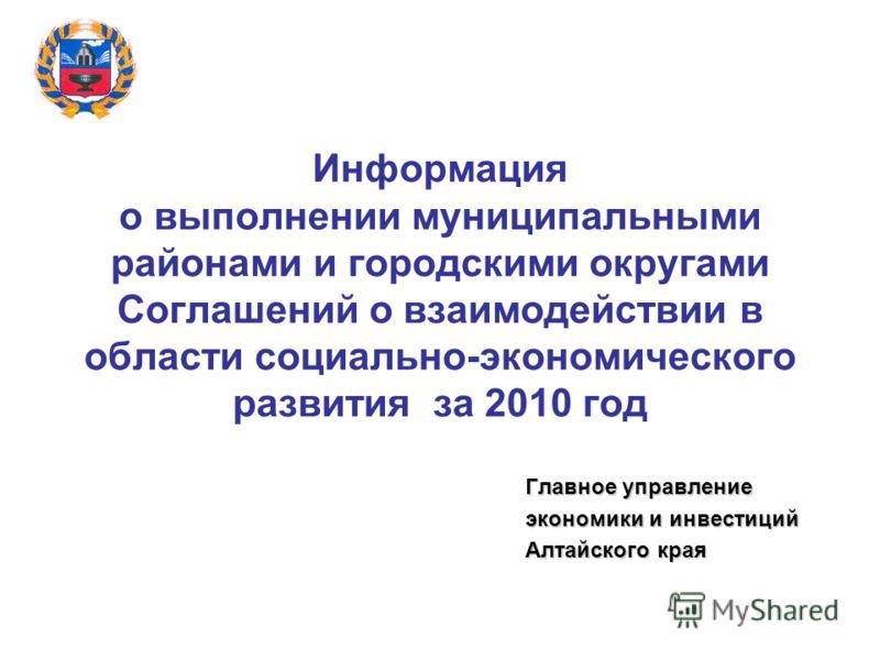 Информация о выполнении муниципальными районами и городскими округами Соглашений о взаимодействии в области социально-экономического развития за 2010 год Главное управление экономики и инвестиций Алтайского края