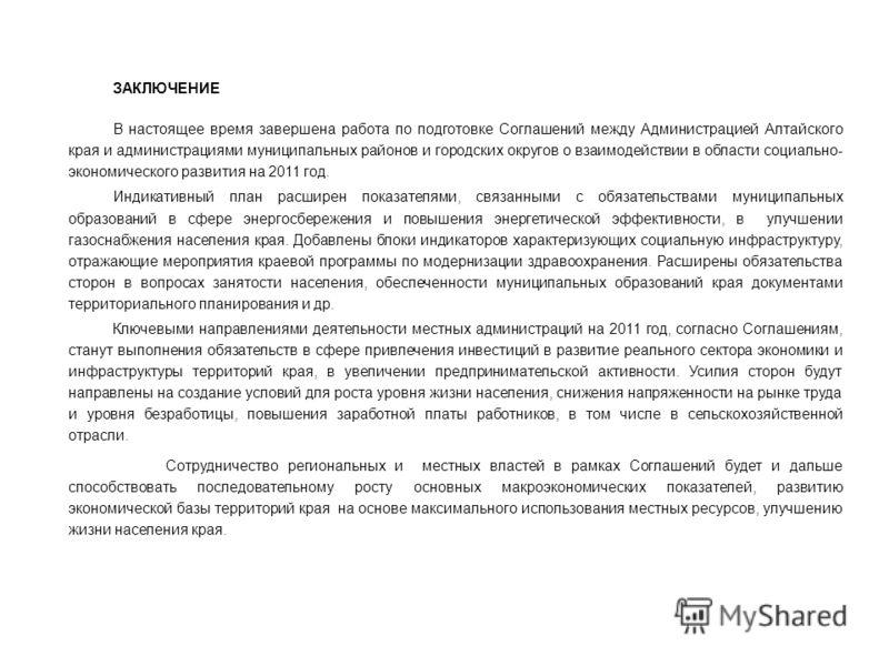 ЗАКЛЮЧЕНИЕ В настоящее время завершена работа по подготовке Соглашений между Администрацией Алтайского края и администрациями муниципальных районов и городских округов о взаимодействии в области социально- экономического развития на 2011 год. Индикат
