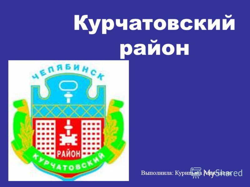 Выполнила: Курицына Анастасия Курчатовский район