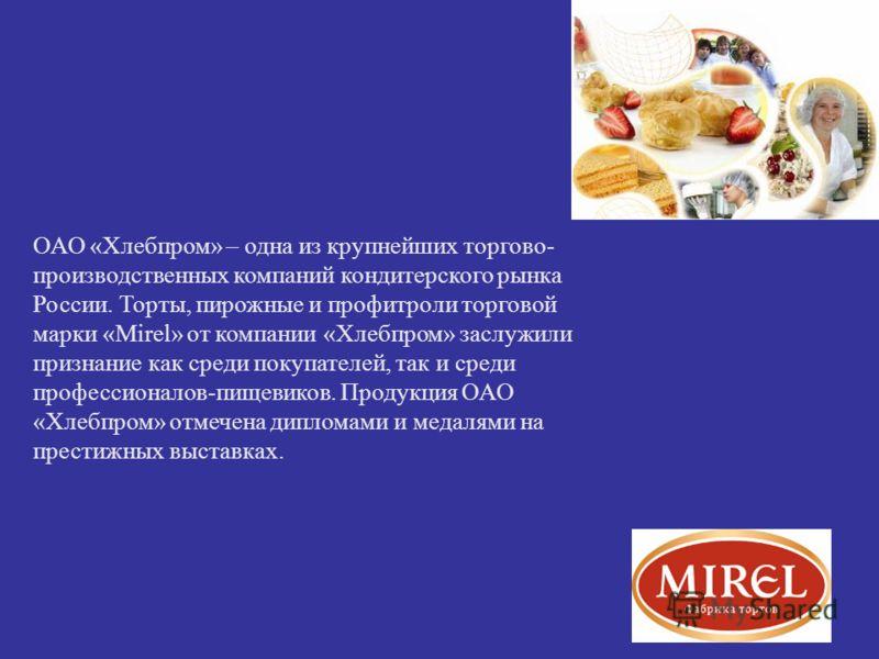 ОАО «Хлебпром» – одна из крупнейших торгово- производственных компаний кондитерского рынка России. Торты, пирожные и профитроли торговой марки «Mirel» от компании «Хлебпром» заслужили признание как среди покупателей, так и среди профессионалов-пищеви