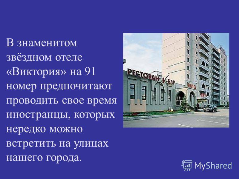 В знаменитом звёздном отеле «Виктория» на 91 номер предпочитают проводить свое время иностранцы, которых нередко можно встретить на улицах нашего города.