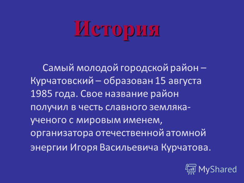 Самый молодой городской район – Курчатовский – образован 15 августа 1985 года. Свое название район получил в честь славного земляка- ученого с мировым именем, организатора отечественной атомной энергии Игоря Васильевича Курчатова. История