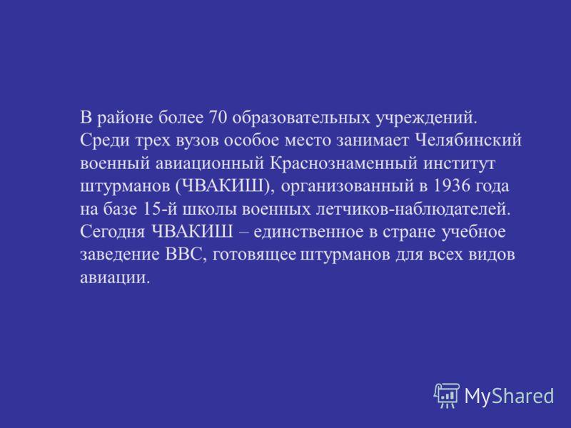 В районе более 70 образовательных учреждений. Среди трех вузов особое место занимает Челябинский военный авиационный Краснознаменный институт штурманов (ЧВАКИШ), организованный в 1936 года на базе 15-й школы военных летчиков-наблюдателей. Сегодня ЧВА