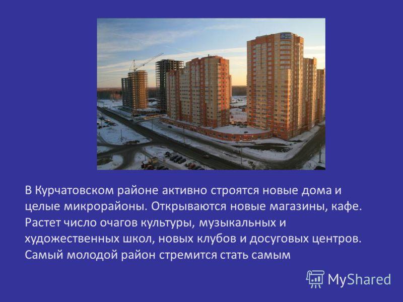 В Курчатовском районе активно строятся новые дома и целые микрорайоны. Открываются новые магазины, кафе. Растет число очагов культуры, музыкальных и художественных школ, новых клубов и досуговых центров. Самый молодой район стремится стать самым