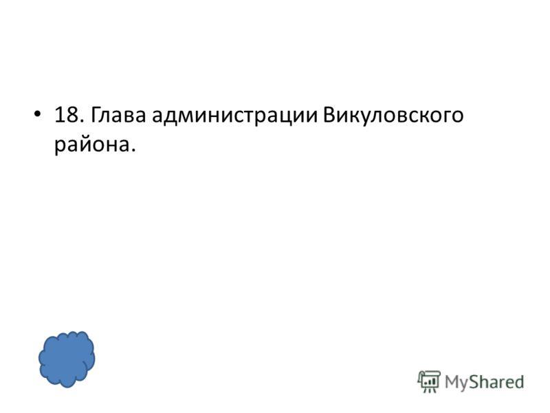 18. Глава администрации Викуловского района.