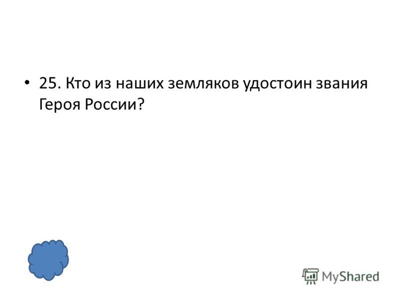 25. Кто из наших земляков удостоин звания Героя России?
