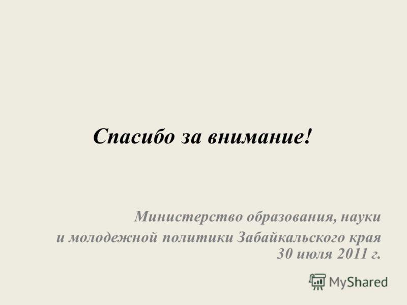 Спасибо за внимание! Министерство образования, науки и молодежной политики Забайкальского края 30 июля 2011 г.