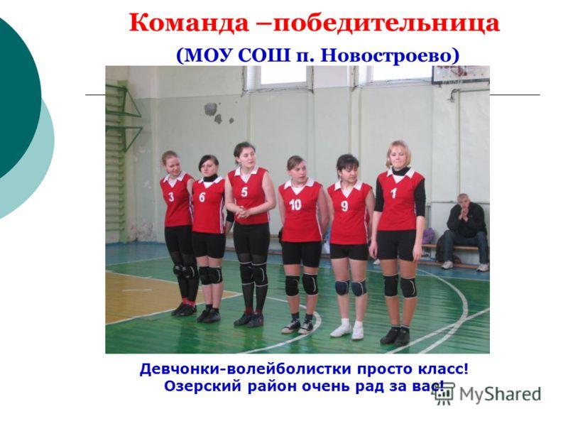Команда –победительница (МОУ СОШ п. Новостроево) Девчонки-волейболистки просто класс! Озерский район очень рад за вас!