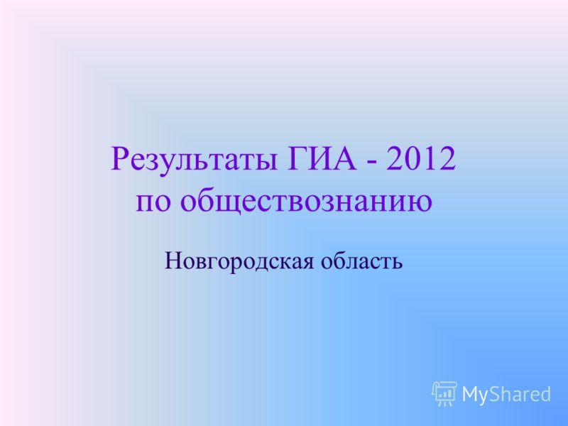 Результаты ГИА - 2012 по обществознанию Новгородская область