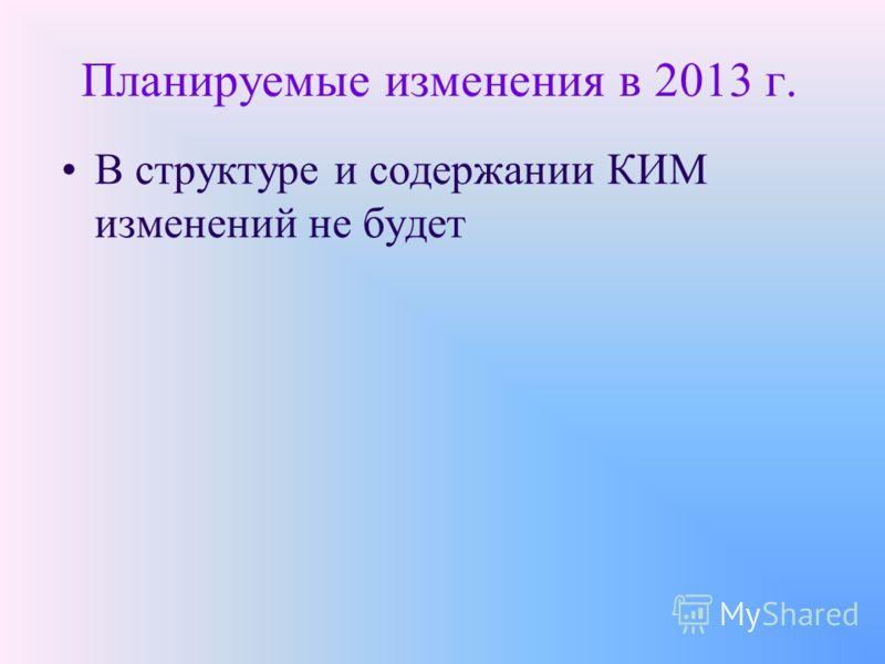 Планируемые изменения в 2013 г. В структуре и содержании КИМ изменений не будет
