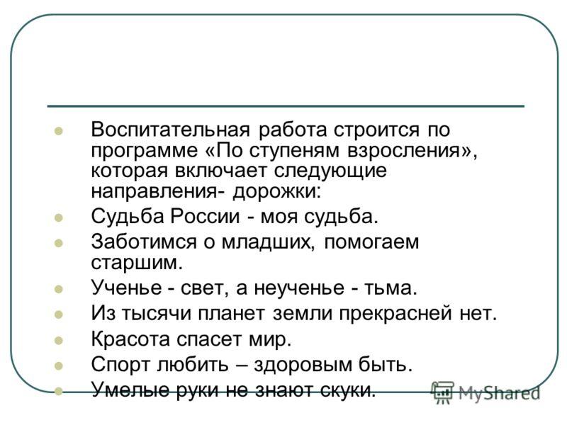 Воспитательная работа строится по программе «По ступеням взросления», которая включает следующие направления- дорожки: Судьба России - моя судьба. Заботимся о младших, помогаем старшим. Ученье - свет, а неученье - тьма. Из тысячи планет земли прекрас