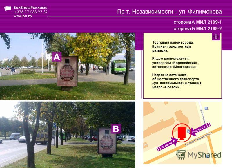 Пр-т. Независимости – ул. Филимонова сторона А МИЛ 2199-1 сторона Б МИЛ 2199-2 Торговый район города. Крупная транспортная развязка. Рядом расположены: универсам «Европейский», автовокзал «Московский». Недалеко остановка общественного транспорта «ул.