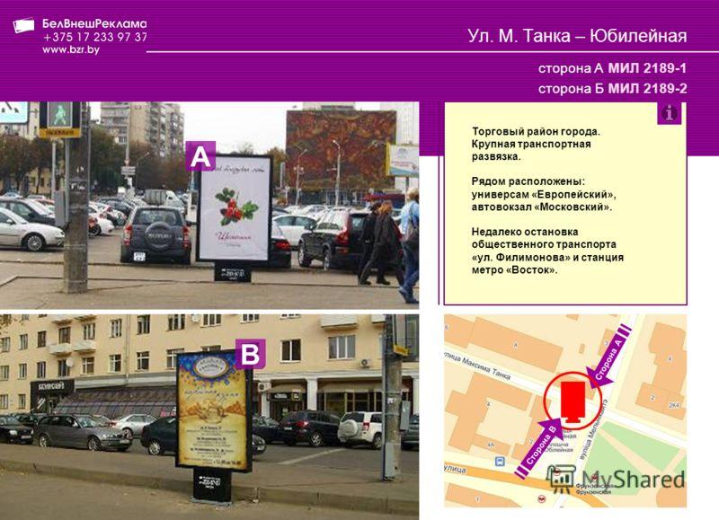 Ул. М. Танка – Юбилейная сторона А МИЛ 2189-1 сторона Б МИЛ 2189-2 Торговый район города. Крупная транспортная развязка. Рядом расположены: универсам «Европейский», автовокзал «Московский». Недалеко остановка общественного транспорта «ул. Филимонова»