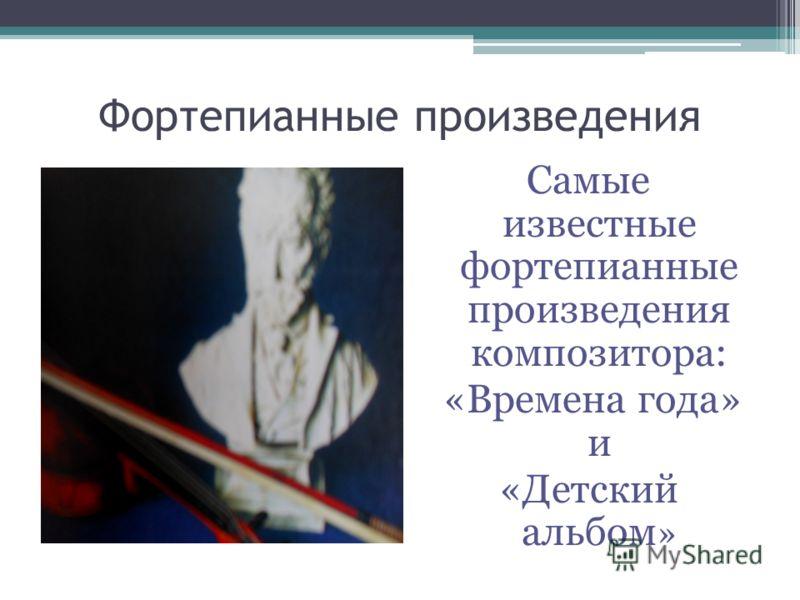 Фортепианные произведения Самые известные фортепианные произведения композитора: «Времена года» и «Детский альбом »