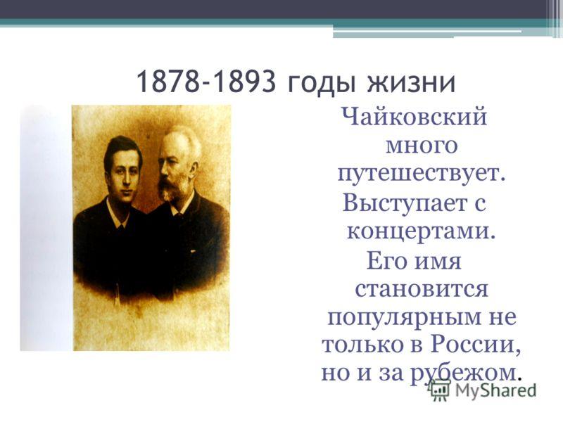 1878-1893 годы жизни Чайковский много путешествует. Выступает с концертами. Его имя становится популярным не только в России, но и за рубежом.