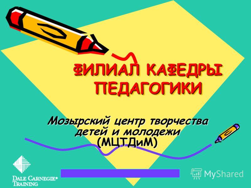 ФИЛИАЛ КАФЕДРЫ ПЕДАГОГИКИ Мозырский центр творчества детей и молодежи (МЦТДиМ)