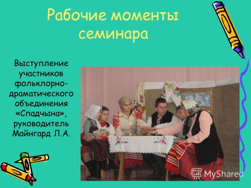 Рабочие моменты семинара Выступление участников фольклорно- драматического объединения «Спадчына», руководитель Майнгард Л.А.