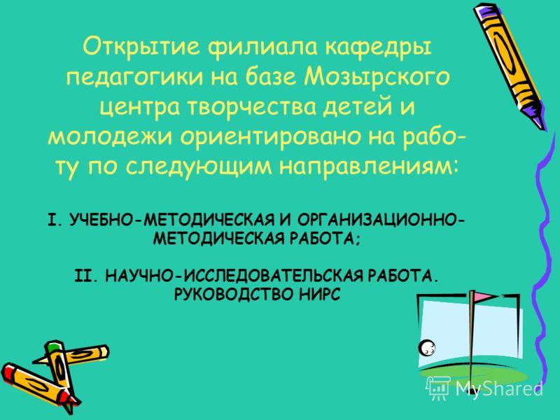 Открытие филиала кафедры педагогики на базе Мозырского центра творчества детей и молодежи ориентировано на рабо- ту по следующим направлениям: I. УЧЕБНО-МЕТОДИЧЕСКАЯ И ОРГАНИЗАЦИОННО- МЕТОДИЧЕСКАЯ РАБОТА; II. НАУЧНО-ИССЛЕДОВАТЕЛЬСКАЯ РАБОТА. РУКОВОДС