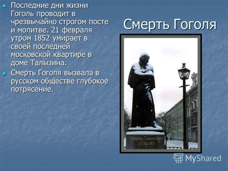 Смерть Гоголя Последние дни жизни Гоголь проводит в чрезвычайно строгом посте и молитве. 21 февраля утром 1852 умирает в своей последней московской квартире в доме Талызина. Последние дни жизни Гоголь проводит в чрезвычайно строгом посте и молитве. 2