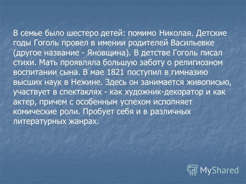 В семье было шестеро детей: помимо Николая. Детские годы Гоголь провел в имении родителей Васильевке (другое название - Яновщина). В детстве Гоголь писал стихи. Мать проявляла большую заботу о религиозном воспитании сына. В мае 1821 поступил в гимназ
