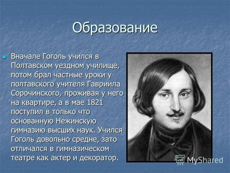 Образование Вначале Гоголь учился в Полтавском уездном училище, потом брал частные уроки у полтавского учителя Гавриила Сорочинского, проживая у него на квартире, а в мае 1821 поступил в только что основанную Нежинскую гимназию высших наук. Учился Го