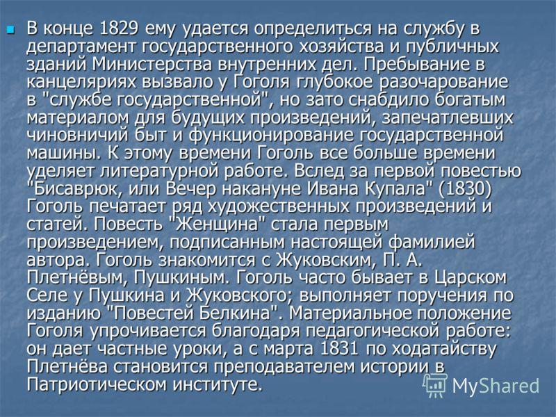 В конце 1829 ему удается определиться на службу в департамент государственного хозяйства и публичных зданий Министерства внутренних дел. Пребывание в канцеляриях вызвало у Гоголя глубокое разочарование в
