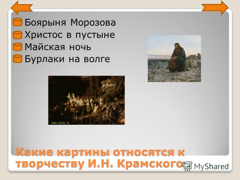 Боярыня Морозова Христос в пустыне Майская ночь Бурлаки на волге Какие картины относятся к творчеству И.Н. Крамского