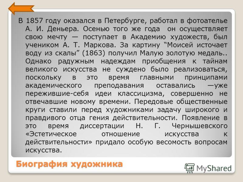 Биография художника В 1857 году оказался в Петербурге, работал в фотоателье А. И. Деньера. Осенью того же года он осуществляет свою мечту поступает в Академию художеств, был учеником А. Т. Маркова. За картину Моисей источает воду из скалы (1863) полу