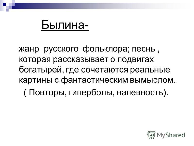 Былина- жанр русского фольклора; песнь, которая рассказывает о подвигах богатырей, где сочетаются реальные картины с фантастическим вымыслом. ( Повторы, гиперболы, напевность).