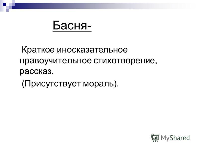 Басня- Краткое иносказательное нравоучительное стихотворение, рассказ. (Присутствует мораль).
