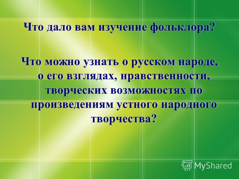 Что дало вам изучение фольклора? Что можно узнать о русском народе, о его взглядах, нравственности, творческих возможностях по произведениям устного народного творчества? Что дало вам изучение фольклора? Что можно узнать о русском народе, о его взгля