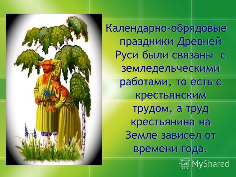 Календарно-обрядовые праздники Древней Руси были связаны с земледельческими работами, то есть с крестьянским трудом, а труд крестьянина на Земле зависел от времени года.