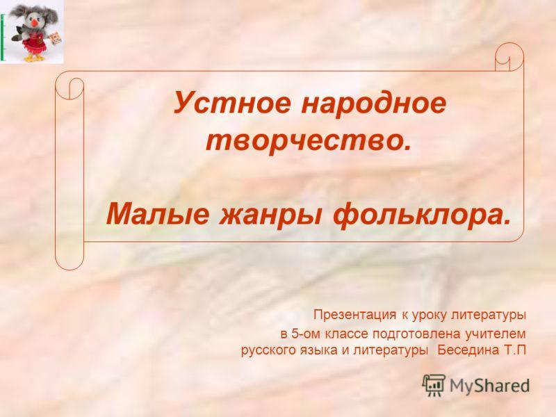 Устное народное творчество. Малые жанры фольклора. Презентация к уроку литературы в 5-ом классе подготовлена учителем русского языка и литературы Беседина Т.П