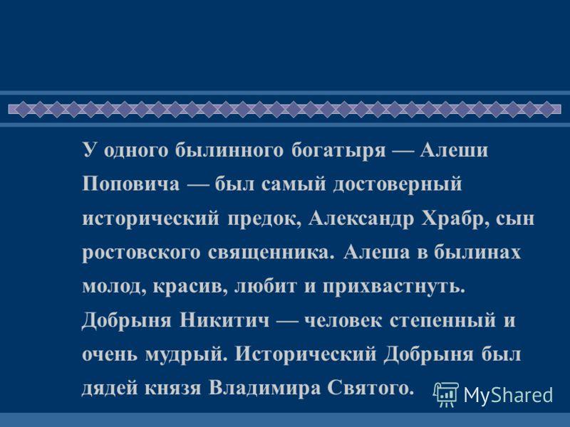 У одного былинного богатыря Алеши Поповича был самый достоверный исторический предок, Александр Храбр, сын ростовского священника. Алеша в былинах молод, красив, любит и прихвастнуть. Добрыня Никитич человек степенный и очень мудрый. Исторический Доб